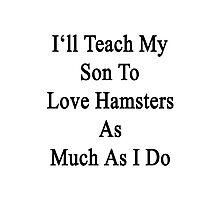I'll Teach My Son To Love Hamsters As Much As I Do  Photographic Print