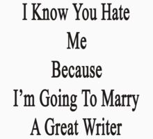 I Know You Hate Me Because I'm Going To Marry A Great Writer  by supernova23