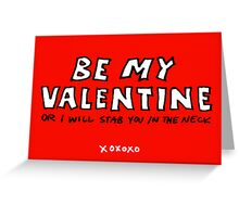 Be My Valentine or I Will Stab You in the Neck Greeting Card