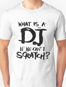 What is a dj if he can't scratch? Unisex T-Shirt