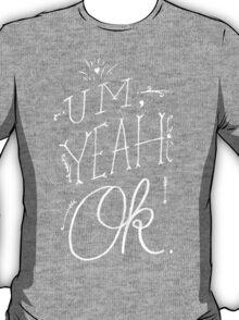 Um Yeah OK T-Shirt