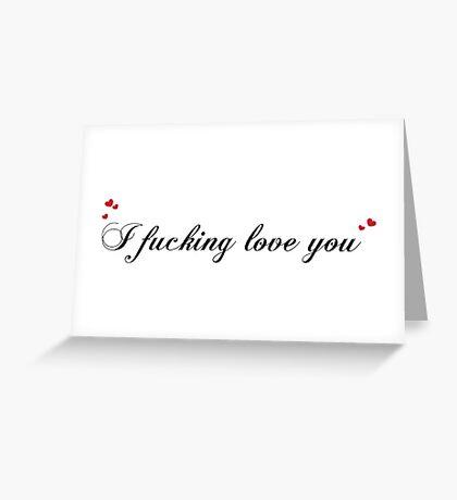 I fucking love you Greeting Card