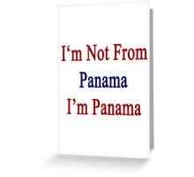 I'm Not From Panama I'm Panama Greeting Card