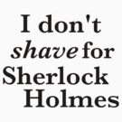 I don't shave for Sherlock Holmes by ginamitch