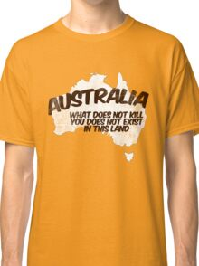 Australia: What does not kill you does not exist in this land Classic T-Shirt