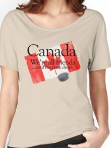 Canada: We're all friends until the puck drops Women's Relaxed Fit T-Shirt
