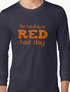 I'm having a RED hair day Long Sleeve T-Shirt