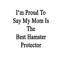 I'm Proud to Say My Mom Is The Best Hamster Protector  Photographic Print