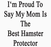I'm Proud to Say My Mom Is The Best Hamster Protector  by supernova23