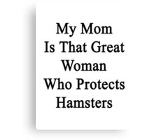 My Mom Is That Great Woman Who Protects Hamsters  Canvas Print
