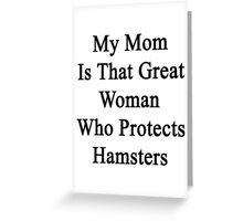 My Mom Is That Great Woman Who Protects Hamsters  Greeting Card