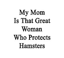 My Mom Is That Great Woman Who Protects Hamsters  Photographic Print