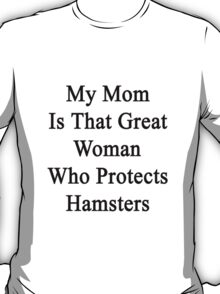 My Mom Is That Great Woman Who Protects Hamsters  T-Shirt