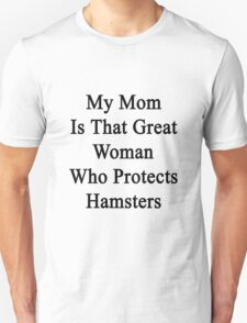 My Mom Is That Great Woman Who Protects Hamsters  Unisex T-Shirt