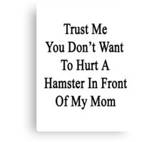 Trust Me You Don't Want To Hurt A Hamster In Front Of My Mom  Canvas Print