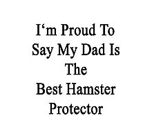 I'm Proud To Say My Dad Is The Best Hamster Protector  Photographic Print