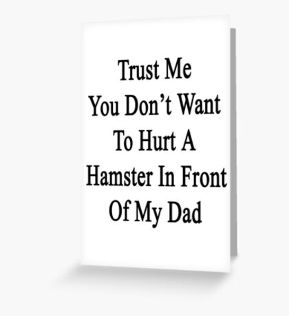 Trust Me You Don't Want To Hurt A Hamster In Front Of My Dad  Greeting Card