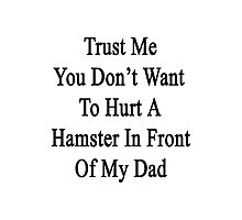 Trust Me You Don't Want To Hurt A Hamster In Front Of My Dad  Photographic Print
