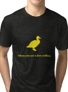 Duck When You See A Low Ceiling Tri-blend T-Shirt