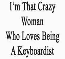 I'm That Crazy Woman Who Loves Being A Keyboardist  by supernova23