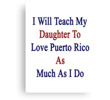I Will Teach My Daughter To Love Puerto Rico As Much As I Do  Canvas Print