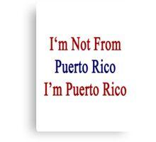 I'm Not From Puerto Rico I'm Puerto Rico  Canvas Print