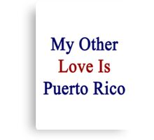 My Other Love Is Puerto Rico  Canvas Print