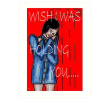 WISH I WAS HOLDING YOU Art Print