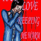 YOUR LOVE KEEPING ME WARM by pjmurphy