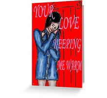 YOUR LOVE KEEPING ME WARM Greeting Card