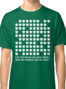 13% of Irishman are sober tonight. Stop the madness, buy me a beer! Classic T-Shirt