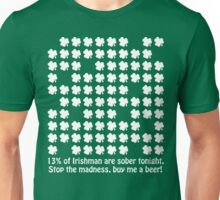 13% of Irishman are sober tonight. Stop the madness, buy me a beer! Unisex T-Shirt