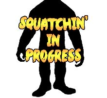 Squatchin' in Progress  by thebigfootstore