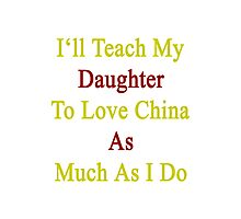 I'll Teach My Daughter To Love China As Much As I Do  Photographic Print
