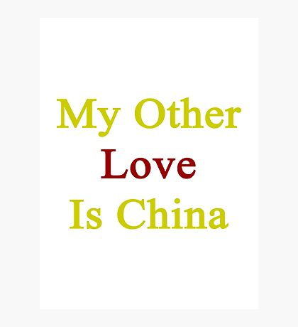 My Other Love Is China  Photographic Print