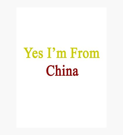 Yes I'm From China  Photographic Print