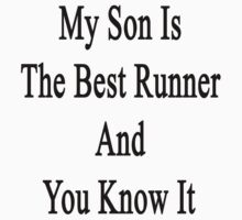 My Son Is The Best Runner And You Know It  by supernova23