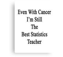 Even With Cancer I'm Still The Best Statistics Teacher  Canvas Print