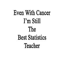 Even With Cancer I'm Still The Best Statistics Teacher  Photographic Print
