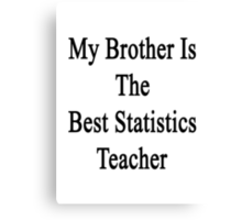 My Brother Is The Best Statistics Teacher  Canvas Print