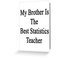 My Brother Is The Best Statistics Teacher  Greeting Card