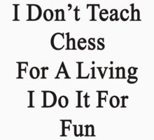 I Don't Teach Chess For A Living I Do It For Fun  by supernova23