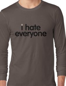 i hate everyone (black text) Long Sleeve T-Shirt