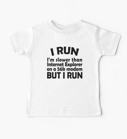 I RUN. I'm slower than Internet Explorer on a 56k modem, but I run. Baby Tee