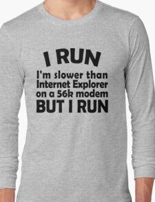 I RUN. I'm slower than Internet Explorer on a 56k modem, but I run. Long Sleeve T-Shirt
