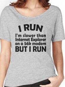 I RUN. I'm slower than Internet Explorer on a 56k modem, but I run. Women's Relaxed Fit T-Shirt