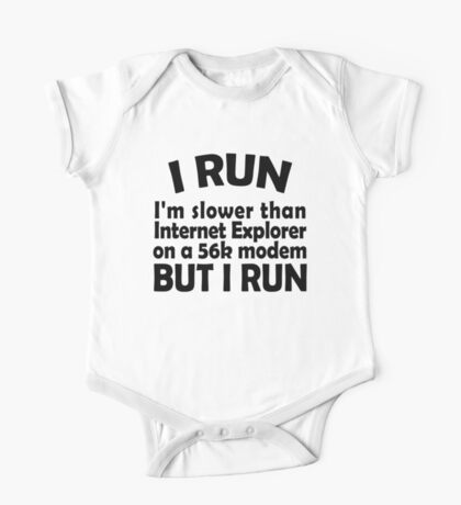 I RUN. I'm slower than Internet Explorer on a 56k modem, but I run. One Piece - Short Sleeve