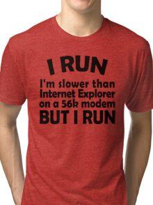 I RUN. I'm slower than Internet Explorer on a 56k modem, but I run. Tri-blend T-Shirt