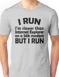 I RUN. I'm slower than Internet Explorer on a 56k modem, but I run. Unisex T-Shirt
