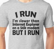 I RUN. I'm slower than Internet Explorer on a 56k modem, but I run. Unisex T-Shirt